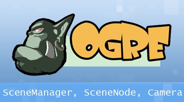 4. Ogre3D: SceneManager, SceneNode, Camera